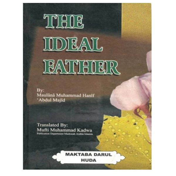 The Ideal Father A Comprehensive book outlining the Principles of being an ideal